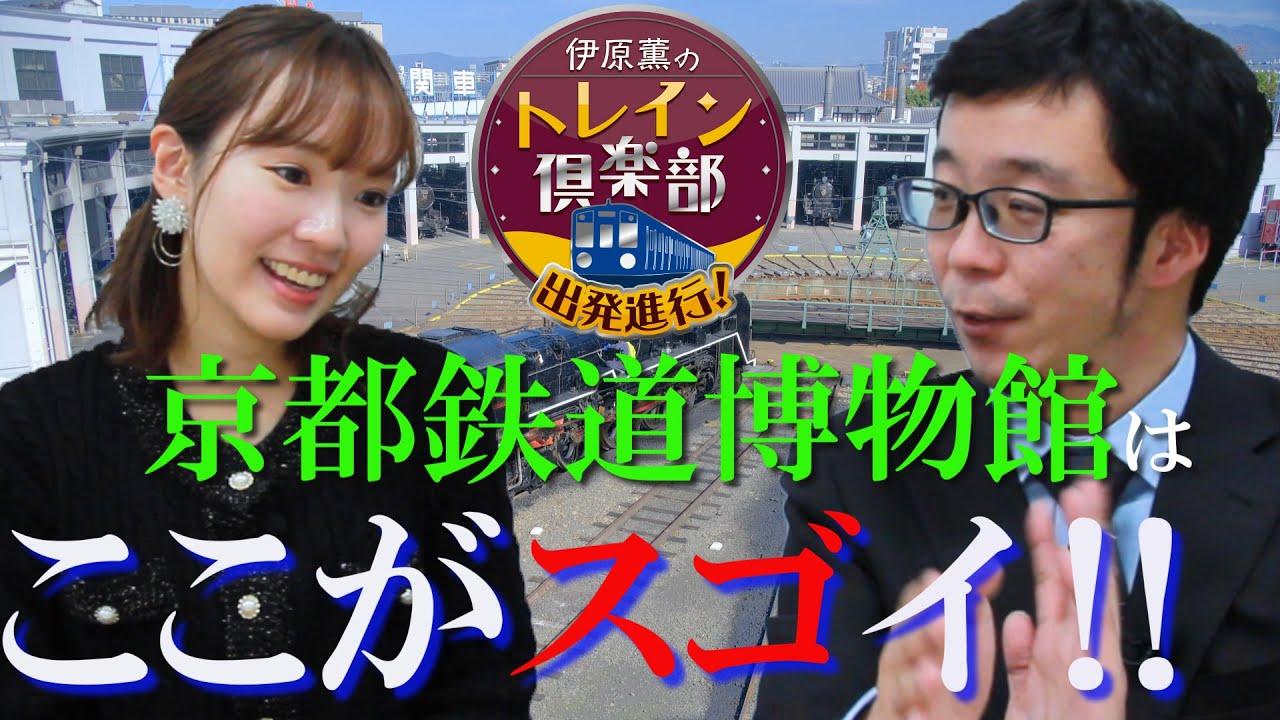 伊原薫のトレイン倶楽部 #013 京都鉄道博物館はここがスゴイ‼