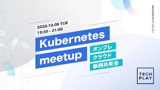 Kubernetes meetup 〜 オンプレ?クラウド?事例共有会 〜