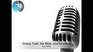 Grace, Truth, the Bible, and Parenting