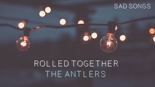 The Antlers - Rolled Together
