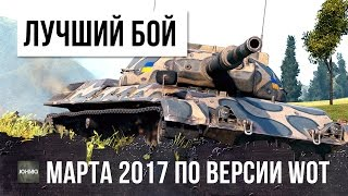 САМЫЙ ЛУЧШИЙ БОЙ В МАРТЕ 2017 ГОДА ПО ВЕРСИИ WORLD OF TANKS!