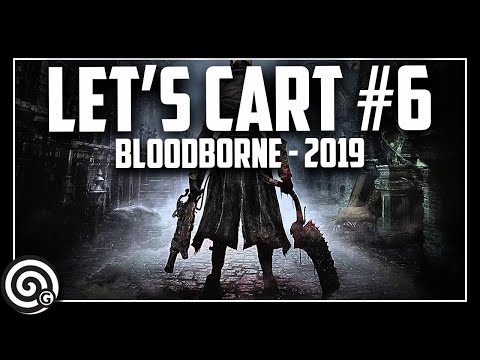 The FINAL COUNTDOWN - LET'S CART #6 | Bloodborne