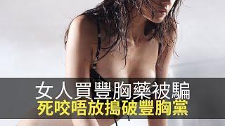 思浩分享中國女買豐胸藥被騙,死咬唔放搗破全中國最大「豐胸黨」!【大家真風騷】