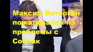 Максим Виторган пожаловался на проблемы с Собчак. Новости шоу-бизнеса
