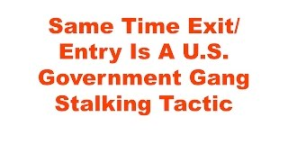 Same Time Exit/Entry Is a Government Gang Stalking Tactic - 12/15/2016
