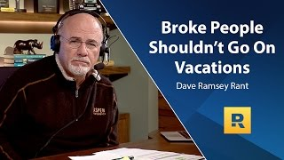 Broke People Shouldn't Go On Vacations - Dave Ramsey Rant