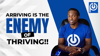 Arriving is The ENEMY of Thriving!
