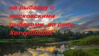 На рыбалку с московскими друзьями, на реку хотча!!!!!!!!!!!!!