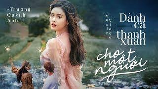 Dành Cả Thanh Xuân Cho Một Người - Trương Quỳnh Anh | Official MV