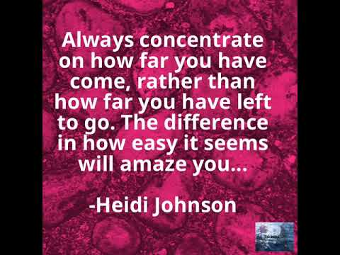 Always concentrate on how far you have come, rather than how far you have left to go. The differenc…