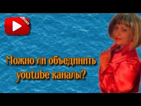 Можно ли объединить youtube каналы 2 в 1