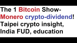 The 1 Bitcoin Show- Monero crypto-dividend! Taipei crypto insight, India FUD, BTC education