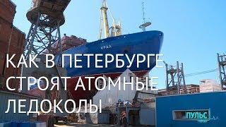 Как в Петербурге строят атомные ледоколы