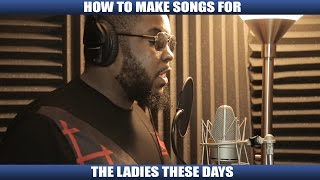 HOW TO MAKE SONGS FOR THE LADIES THESE DAYS