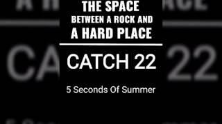 The space between a rock and a hard place/ Catch22 - 5 Seconds Of Summer