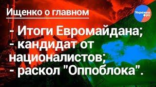 Ищенко о главном: итоги Евромайдана, кандидат от националистов, раскол Оппоблока