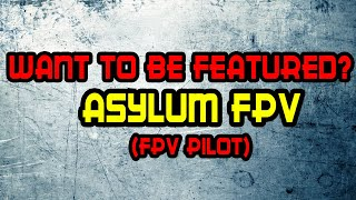 Featuring Fpv Pilots: Asylum fpv's [Fpv Freestyle or Fpv racing , Doesnt matter]