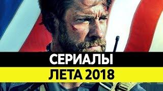 НОВИНКИ СЕРИАЛОВ ЛЕТА 2018. Самые лучшие сериалы 2018 года. Топ Июнь, Июль, Август 2018
