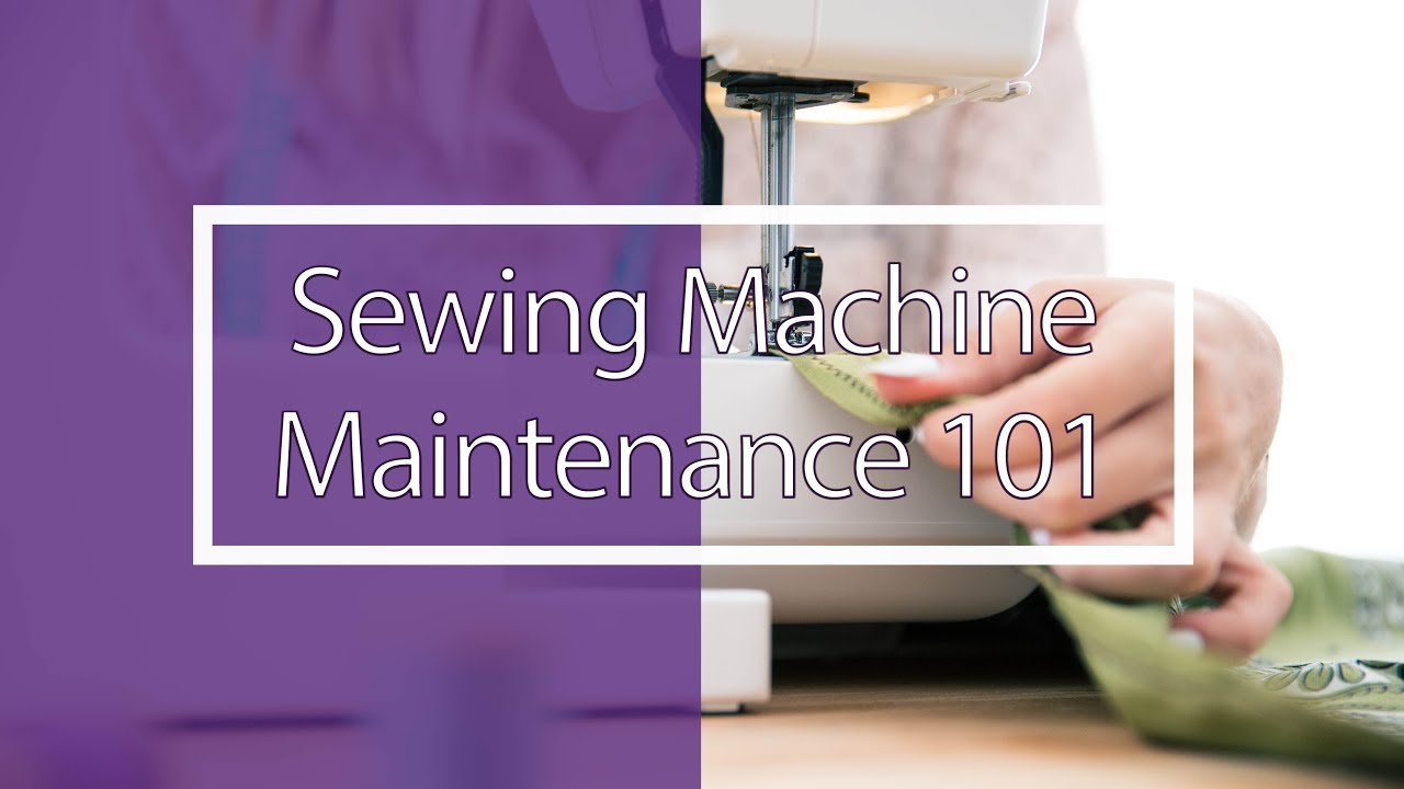 Sewing Machine Maintenance 101
