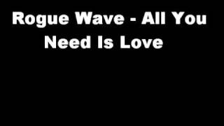 Rogue Wave   All You Need Is Love