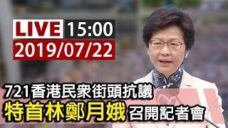 【完整公開】LIVE 721香港民眾街頭抗議 特首林鄭月娥召開記者會