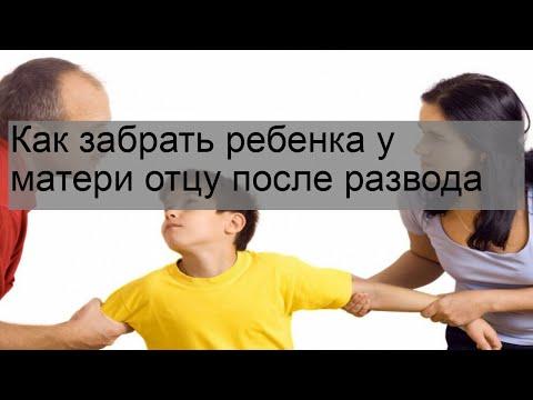 Как забрать ребенка у матери отцу после развода