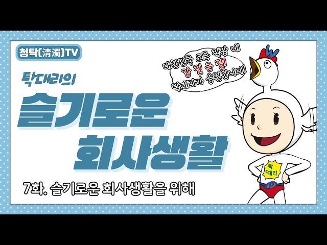 【청탁(淸濁)TV】『탁대리의 슬기로운 회사생활』 제7화 : 슬기로운 회사생활을 위해