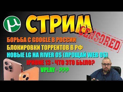 IPHONE 13 ЧТО ЭТО БЫЛО? БЛОКИРОВКА ТОРРЕНТОВ И БОРЬБА С GOOGLE В РФ.  LG НА RIVER OS И ВОПРОС ОТВЕТ