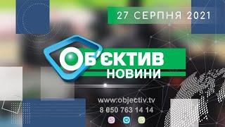 """""""Объектив-новости"""" 27 августа 2021"""
