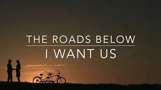 The Roads Below - I Want Us (Lyrics)