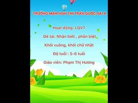 HĐ: NB khối vuông, khối chữ nhật. Lứa tuổi: MGL(5-6 tuổi), GV Phạm Hương - trường MNTT Quốc Oai A