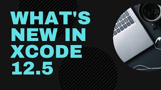 What's new in Xcode 12.5