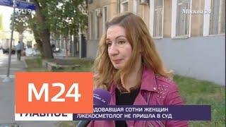 Изуродовавшая сотни женщин лжекосметолог не пришла в суд - Москва 24