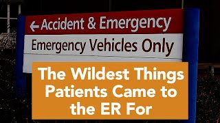 What was the MOST ridiculous thing a patient came to the ER for?