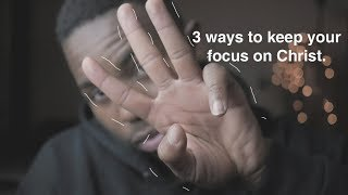 3 Ways to keep your focus on Christ.
