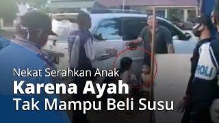 Viral Video Seorang Ayah Berniat Serahkan Anaknya pada Petugas kerena Tak Mampu Beli Susu saat PSBB