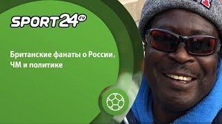 Британские фанаты о ЧМ-2018 и о России | Sport24