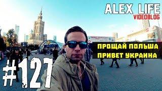ALEX LIFE #127 : Прощай Польша / Привет Украина