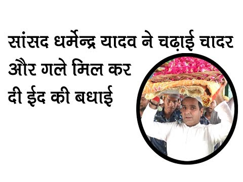 सांसद धर्मेन्द्र यादव ने चढ़ाई चादर और गले मिल कर दी ईद की बधाई