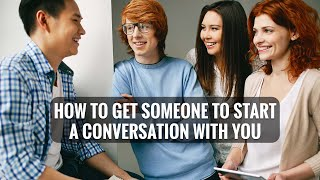 How to get someone to start a conversation with you