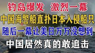 钓岛爆发,激烈冲突,大量中国海警船直扑日本入侵船只,随后一幕让美日万万没想到,中国居然真的敢出手?
