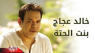 تحميل و مشاهدة Bent El Heta - Khaled Agag بنت الحته - خالد عجاج MP3