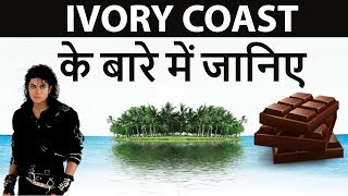 Ivory Coast के बारे में जानिये - Know everything about Ivory Coast- The Land of Chocolate