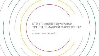 Кто управляет цифровой трансформацией маркетинга? - Роман Тышковский