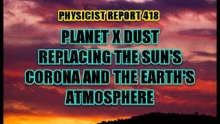 PHYSICIST REPORT 418: PLANET X DUST REPLACING THE SUN'S CORONA AND THE EARTH'S ATMOSPHERE