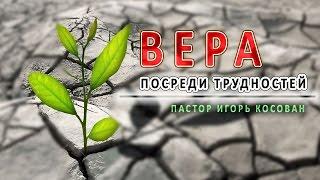 Проповедь  - Вера посреди трудностей - Игорь Косован
