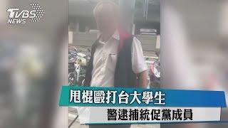 甩棍毆打台大學生 警逮捕統促黨成員
