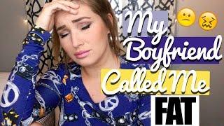 My Boyfriend Called Me FAT!