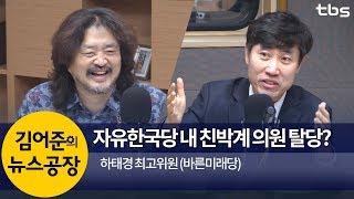 자유한국당 내 친박계 의원 탈당? (하태경) | 김어준의 뉴스공장