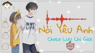 Nói Yêu Anh - Choco Lưu Chí Giai | Bài hát yêu thích tiktok